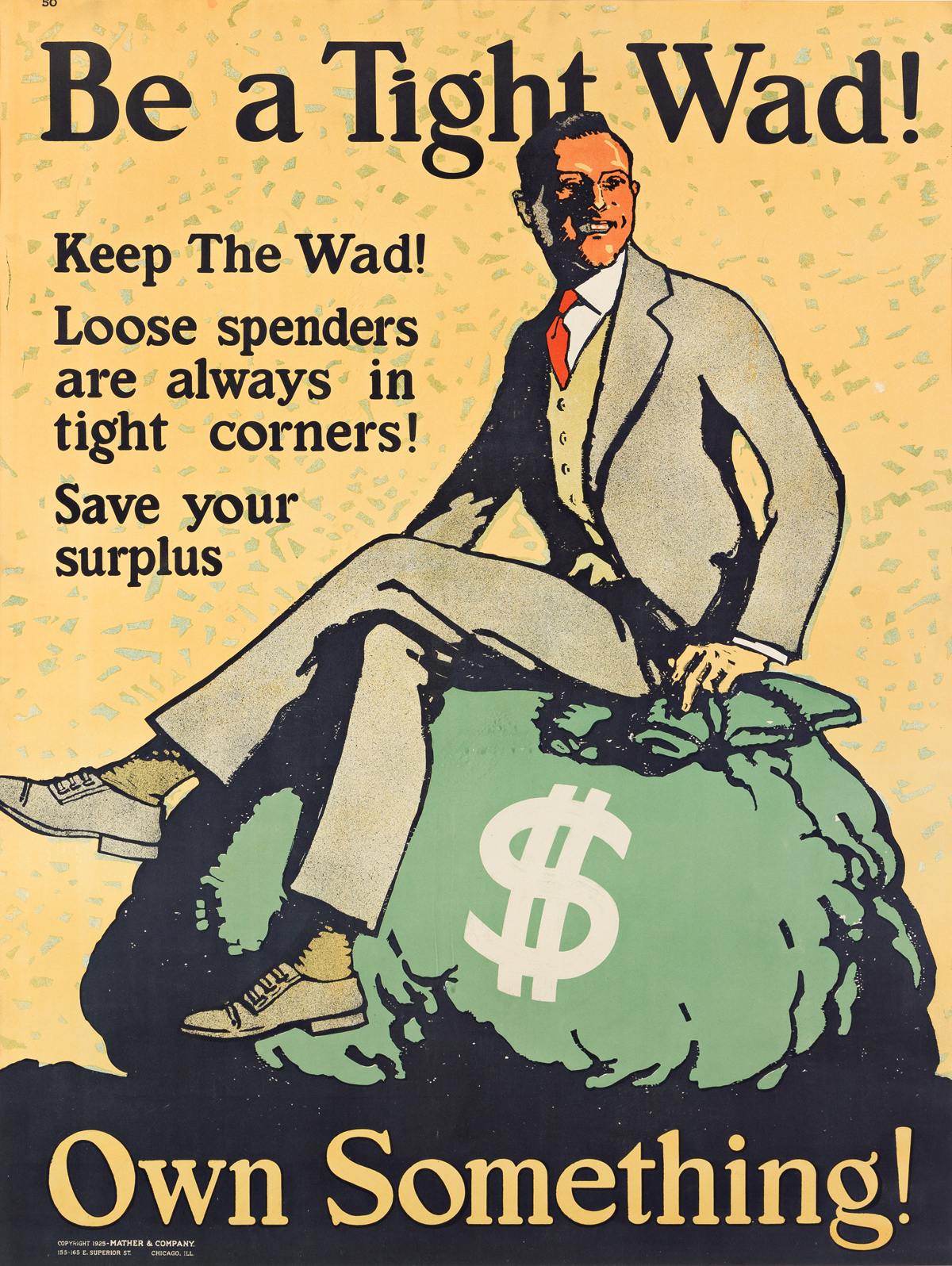 DESIGNER UNKNOWN.  BE A TIGHT WAD! OWN SOMETHING! 1925. 48x36 inches, 122x91 cm. Mather & Company, Chicago.