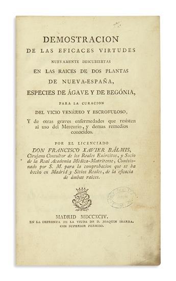 (MEDICINE.) Bálmis, Francisco Xavier. Demostracion de las eficaces virtudes nuevamente descubiertas en . . . ágave y begónia.